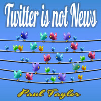 Paul Taylor - Twitter is Not News