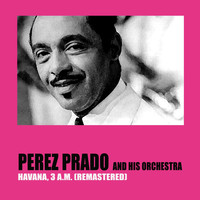 Perez Prado And His Orchestra - Havana, 3 a.M. (Remastered)