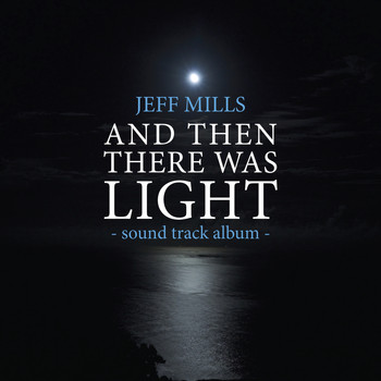 Jeff Mills - AND Then There Was Light Sound Track