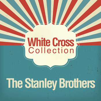 The Stanley Brothers - White Cross Collection