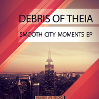 Debris of Theia - Smooth City Moments EP