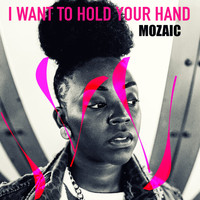 Mozaic - I Want to Hold Your Hand