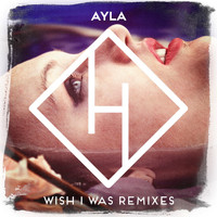 Ayla - Wish I Was (The Remixes)