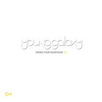 Young Galaxy - Swing Your Heartache