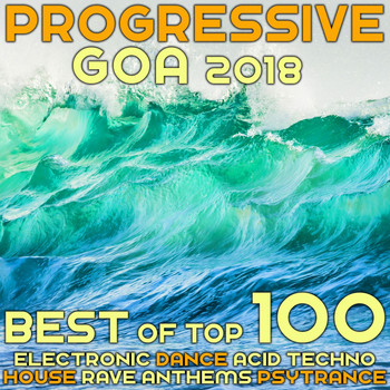 Various Artists - Progressive Goa 2018 - Best of Top 100 Electronic Dance, Acid Techno, House Rave Anthems, Psytrance