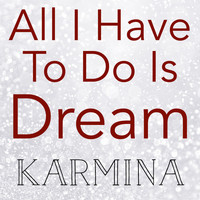 Karmina - All I Have to Do Is Dream