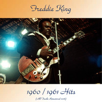 Freddie King - 1960 / 1961 Hits (All Tracks Remastered 2018)