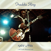 Freddie King - 1962 Hits (All Tracks Remastered 2018)