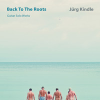 Jürg Kindle - BACK TO THE ROOTS  Guitar Solo Works