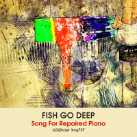 Fish Go Deep - Song for Repaired Piano
