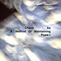 The Frankfurt School Of Music - Chaos as a Method of Maintaining Power