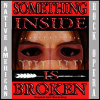 Original Cast - Something Inside Is Broken (Native American Rock Opera) [Original Cast Recording]