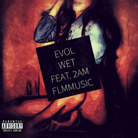 Evol - Wet (feat. 2AM) (Explicit)