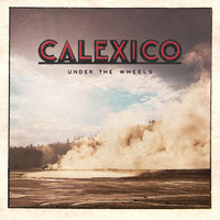 Calexico - Under the Wheels