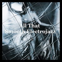 Various Artists - All That Smooth Electrojazz