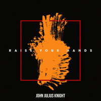 John Julius Knight - Raise Your Hands