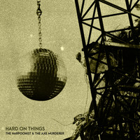 The Harpoonist & the Axe Murderer - Hard on Things