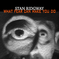 Stan Ridgway - What Fear Can Make You Do