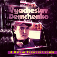Vyacheslav Demchenko - A Wave of Trance in Ukraine