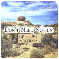 Gregory Ackerman - Don't Need Nothin'