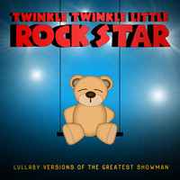 Twinkle Twinkle Little Rock Star - Lullaby Versions of the Greatest Showman