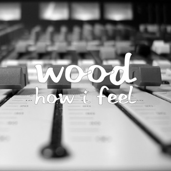 Wood - How I Feel