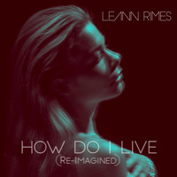 LeAnn Rimes - How Do I Live (Re-Imagined)