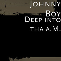 Johnny Boy - Deep into tha A.M.