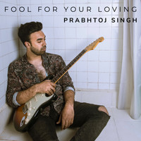 Prabhtoj Singh - Fool for Your Loving
