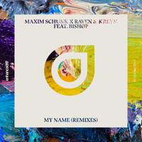 Maxim Schunk x Raven & Kreyn feat. BISHOP - My Name (Remixes)