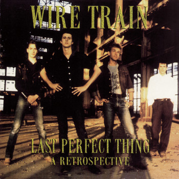 Wire Train - Last Perfect Thing: A Retrospective