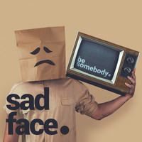 sad face. / - be somebody