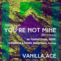 Vanilla Ace - Your Not Mine (Remixes)