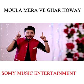 Moula Mera Ve Ghar Howay