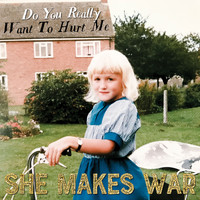 She Makes War - Do You Really Want to Hurt Me