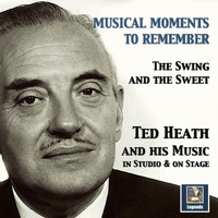 Ted Heath - Musical Moments to Remember: The Swing & The Sweet of Ted Heath (In Studio & On Stage)