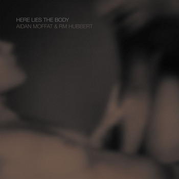 Aidan Moffat and RM Hubbert - Here Lies The Body