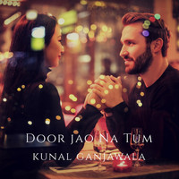 KUNAL GANJAWALA - Door Jao Na Tum - Single