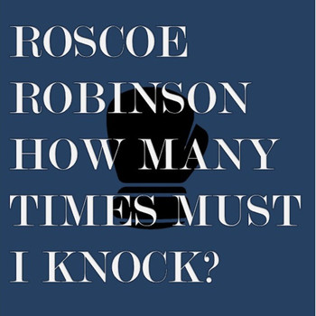 Roscoe Robinson - How Many Times Must I Knock