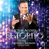 "Hector Acosta ""El Torito"" - The Ultimate Bachata Collection"