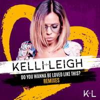 Kelli-Leigh - Do You Wanna Be Loved Like This? (Remixes)