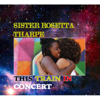 Sister Rosetta Tharpe - This Train In Concert
