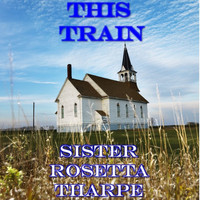 Sister Rosetta Tharpe - This Train (Live)
