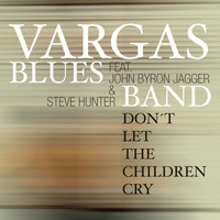 Vargas Blues Band - Don't Let The Children Cry (feat. John Byron Jagger & Steve Hunter)