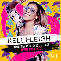 Kelli-Leigh - Do You Wanna Be Loved Like This? (Initial Talk Remix)