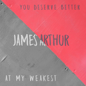 James Arthur - You Deserve Better / At My Weakest