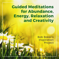 Bob Baker's Inspiration Project - Guided Meditations for Abundance, Energy, Relaxation and Creativity