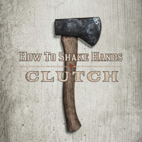 Clutch - How to Shake Hands