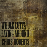 Chris Roberts - Whole Lotta Laying Around