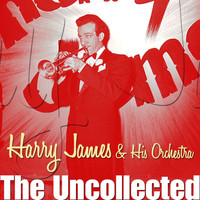 Harry James And His Orchestra - The Uncollected